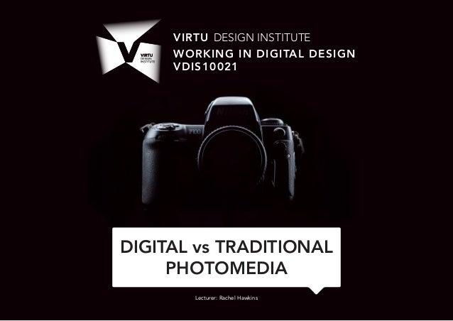 VDIS10021 Working in Digital Design - Lecture 2 - DIGITAL vs TRADITIONAL PHOTOMEDIA