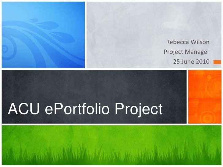 Rebecca Wilson<br />Project Manager<br />25 June 2010<br />ACU ePortfolio Project<br />