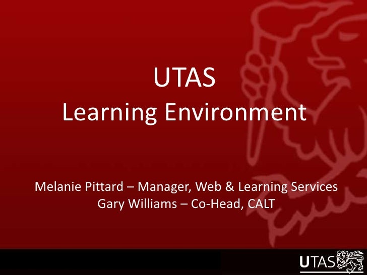 UTASLearning Environment<br />Melanie Pittard – Manager, Web & Learning Services<br />Gary Williams – Co-Head, CALT<br />