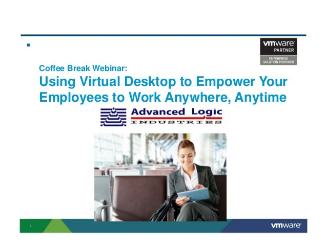     Coffee Break Webinar:    Using Virtual Desktop to Empower Your    Employees to Work Anywhere, Anytime1
