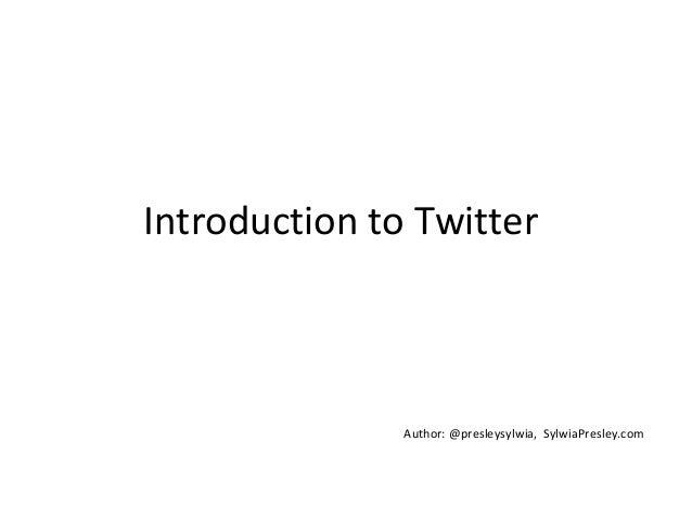 Introduction to TwitterAuthor: @presleysylwia, SylwiaPresley.com