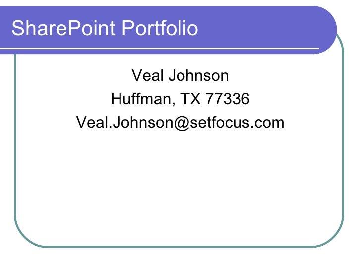 SharePoint Portfolio <ul><li>Veal Johnson </li></ul><ul><li>Huffman, TX 77336 </li></ul><ul><li>[email_address] </li></ul>