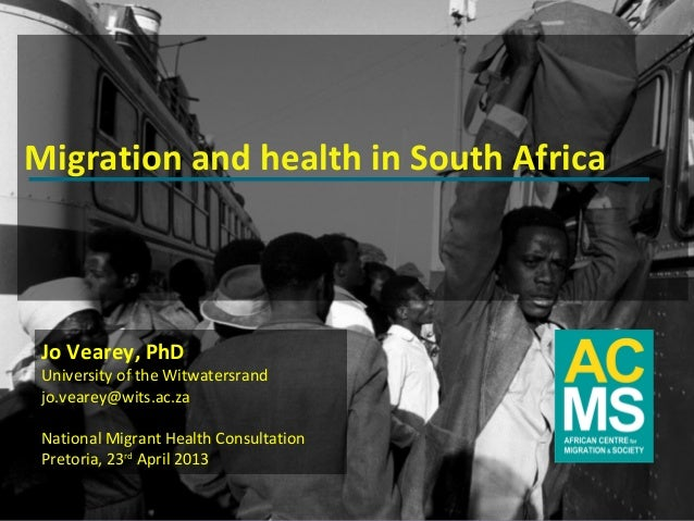 Migration and health in South Africa Jo Vearey, PhD University of the Witwatersrand jo.vearey@wits.ac.za National Migrant ...