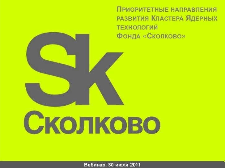 Приоритетные направления развития Кластера Ядерных технологийФонда «Сколково»<br />Вебинар, 30 июля 2011<br />