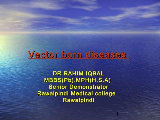 Vector born diseases     DR RAHIM IQBAL   MBBS(Pb).MPH(H.S.A)    Senior Demonstrator Rawalpindi Medical college         Ra...