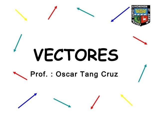 VECTORES Prof. : Oscar Tang Cruz