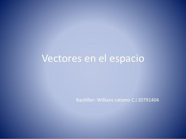 Vectores en el espacio Bachiller: Willians catamo C.I 20791404
