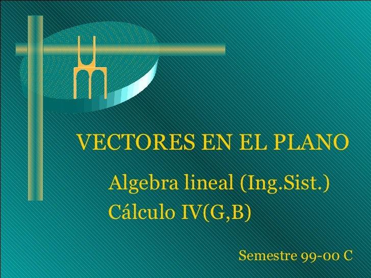 VECTORES EN EL PLANO  Algebra lineal (Ing.Sist.)  Cálculo IV(G,B)                 Semestre 99-00 C