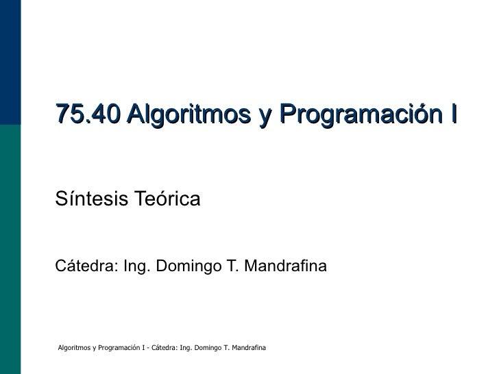 75.40 Algoritmos y Programación I Síntesis Teórica Cátedra: Ing. Domingo T. Mandrafina Algoritmos y Programación I - Cáted...