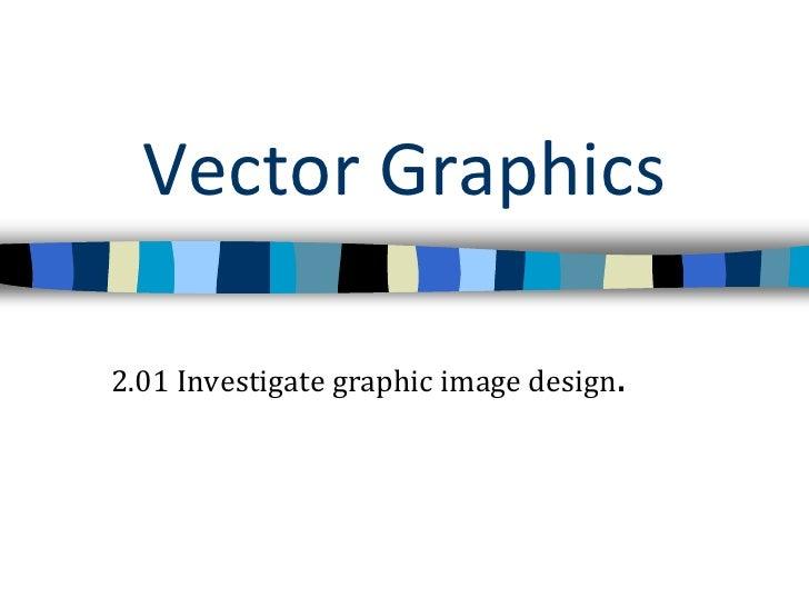 Vector Graphics<br />2.01 Investigate graphic image design.<br />