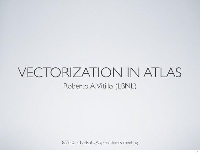 VECTORIZATION IN ATLAS Roberto A.Vitillo (LBNL) 8/7/2013 NERSC,App readiness meeting 1