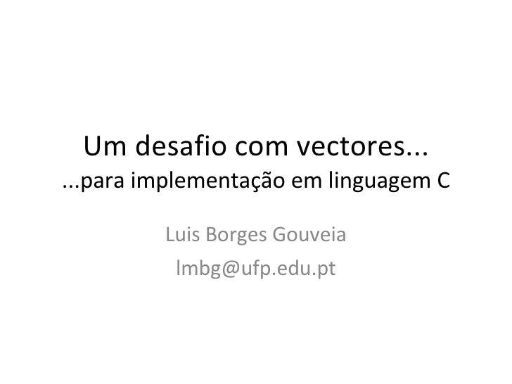 Um desafio com vectores... ...para implementação em linguagem C Luis Borges Gouveia [email_address]