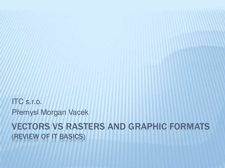 ITC s.r.o.Přemysl Morgan VacekVECTORS VS RASTERS AND GRAPHIC FORMATS(REVIEW OF IT BASICS)