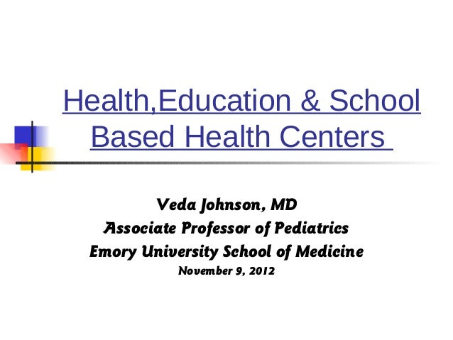 Health,Education & School Based Health Centers        Veda Johnson, MD  Associate Professor of Pediatrics Emory University...