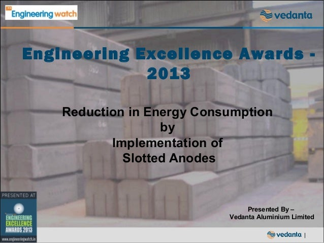 Engineering Excellence Awards 2013 Reduction in Energy Consumption by Implementation of Slotted Anodes  Presented By – Ved...