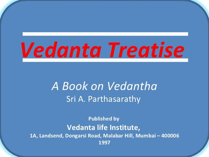 Vedanta Treatise   A Book on Vedantha Sri A. Parthasarathy  Published by  Vedanta life Institute,  1A, Landsend, Dongarsi ...