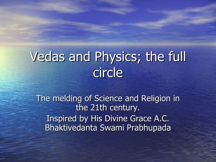 Vedas and Physics; the full circle The melding of Science and Religion in the 21th century. Inspired by His Divine Grace A...