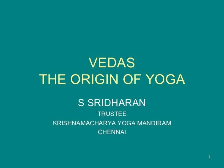 VEDAS THE ORIGIN OF YOGA S SRIDHARAN TRUSTEE KRISHNAMACHARYA YOGA MANDIRAM CHENNAI