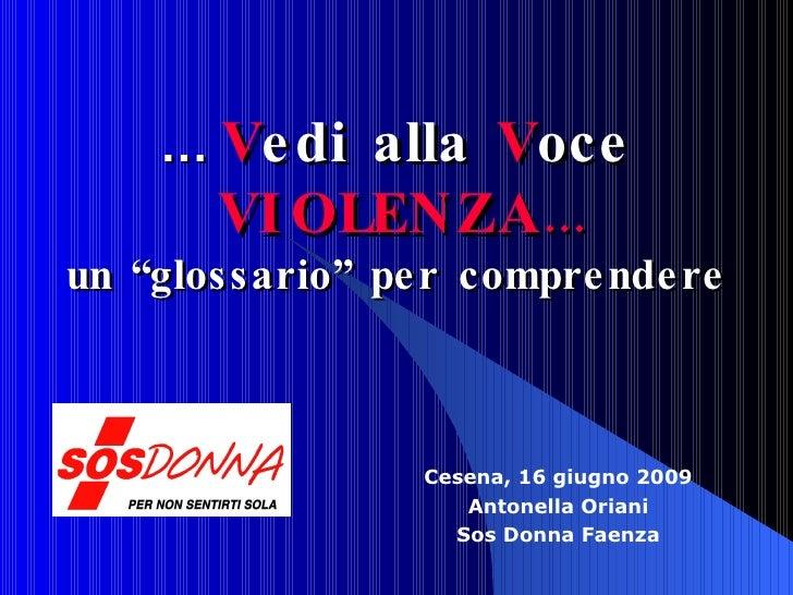 """Cesena, 16 giugno 2009 Antonella Oriani Sos Donna Faenza …  V edi alla  V oce  VIOLENZA … un """"glossario"""" per comprendere"""