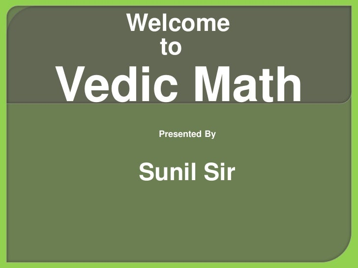 Welcome    toVedic Math    Presented By   Sunil Sir