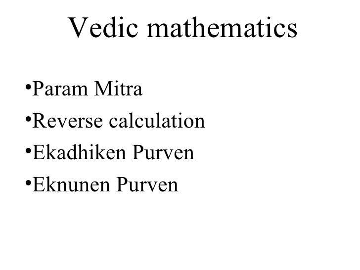 Vedic mathematics <ul><li>Param Mitra </li></ul><ul><li>Reverse calculation </li></ul><ul><li>Ekadhiken Purven  </li></ul>...