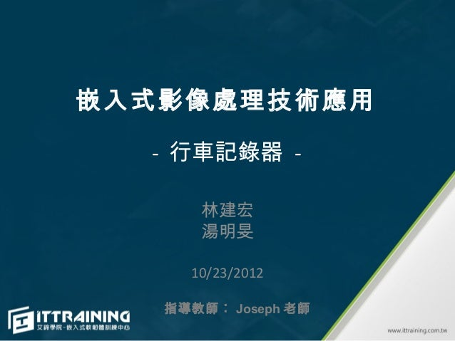 嵌入式影像處理技術應用  - 行車記錄器 -      林建宏      湯明旻     10/23/2012   指導教師︰ Joseph 老師