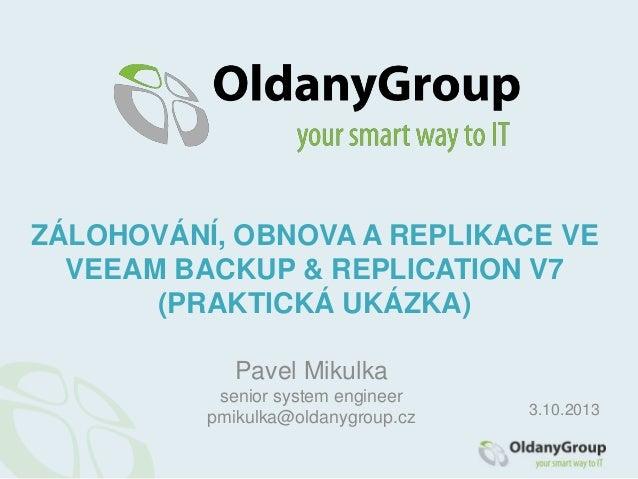 Pavel Mikulka senior system engineer pmikulka@oldanygroup.cz ZÁLOHOVÁNÍ, OBNOVA A REPLIKACE VE VEEAM BACKUP & REPLICATION ...