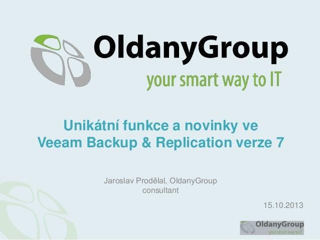 Unikátní funkce a novinky ve Veeam Backup & Replication verze 7 Jaroslav Prodělal, OldanyGroup consultant 15.10.2013