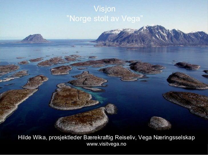 """Visjon """" Norge stolt av Vega"""" Hilde Wika, prosjektleder Bærekraftig Reiseliv, Vega Næringsselskap www.visitvega.no"""