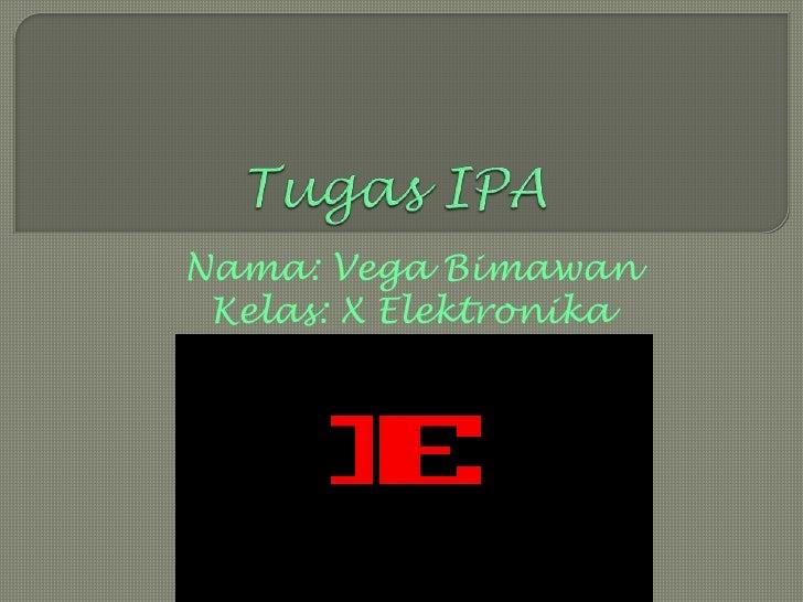 Tugas IPA<br />Nama: Vega Bimawan<br />Kelas: X Elektronika Industri 1<br />