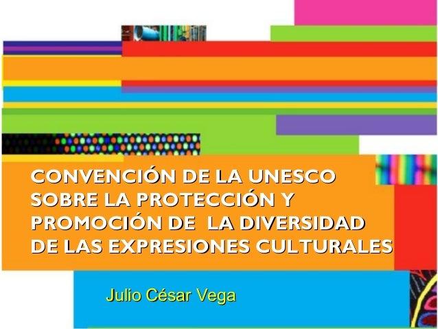 CONVENCIÓN DE LA UNESCOCONVENCIÓN DE LA UNESCO SOBRE LA PROTECCIÓN YSOBRE LA PROTECCIÓN Y PROMOCIÓN DE LA DIVERSIDADPROMOC...