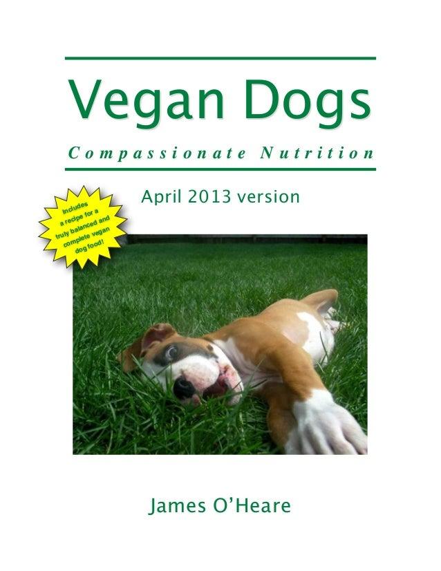 Vegan Dogs C o m p a s s i o n a t e N u t r i t i o n April 2013 version James O'Heare Includes a recipe for a truly bala...