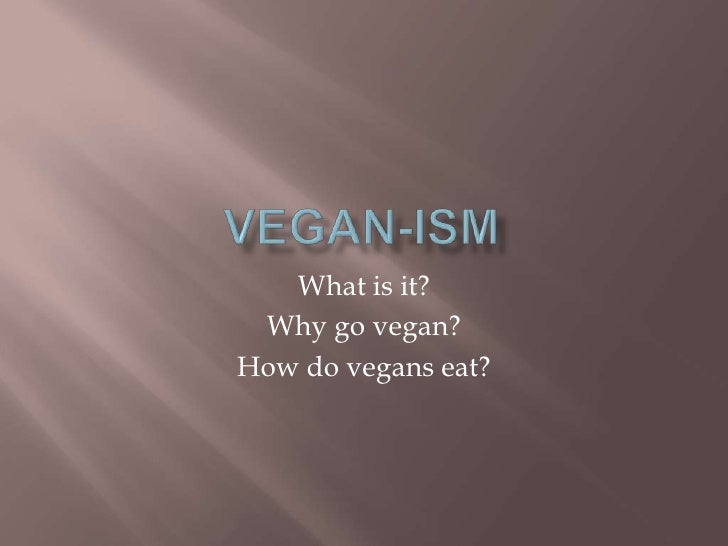 VEGAN-ism<br />What is it?<br />Why go vegan?<br />How do vegans eat?<br />