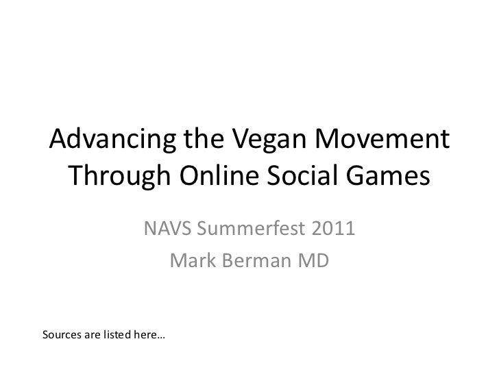 Advancing the Vegan Movement Through Online Social Games<br />NAVS Summerfest 2011<br />Mark Berman MD<br />Sources are li...