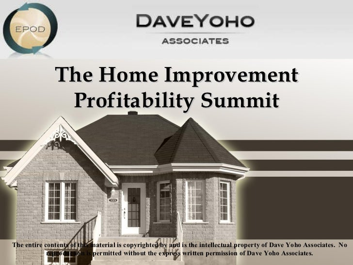 The Home Improvement Profitability Summit The entire contents of this material is copyrighted by and is the intellectual p...