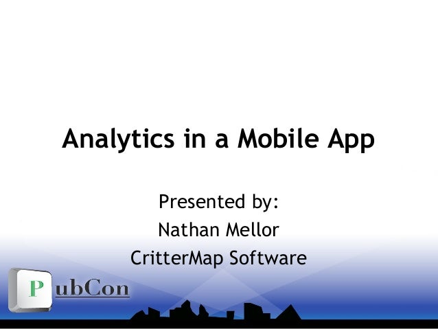 Analytics in a Mobile App Presented by: Nathan Mellor CritterMap Software