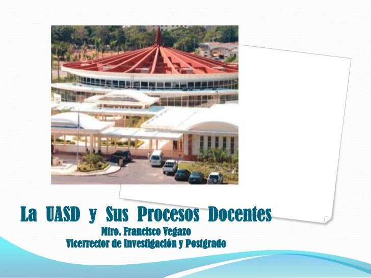 La UASD y Sus Procesos Docentes              Mtro. Francisco Vegazo     Vicerrector de Investigación y Postgrado