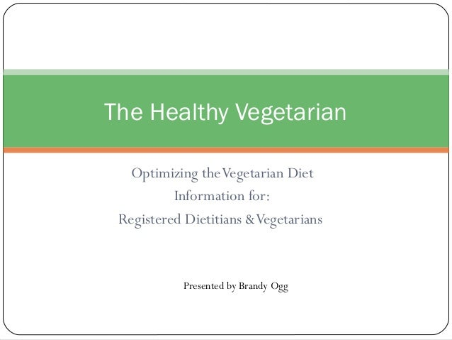 Optimizing theVegetarian Diet Information for: Registered Dietitians &Vegetarians The Healthy Vegetarian Presented by Bran...