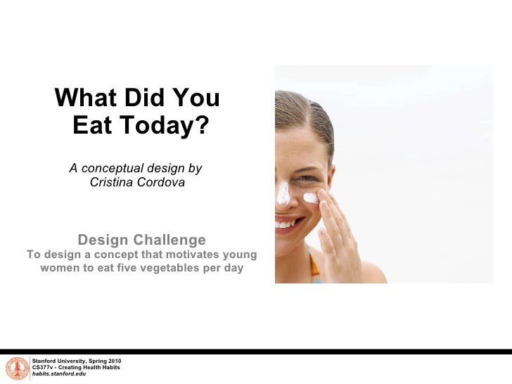 What Did You  Eat Today? A conceptual design by  Cristina Cordova Stanford University, Spring 2010 CS377v - Creating Healt...