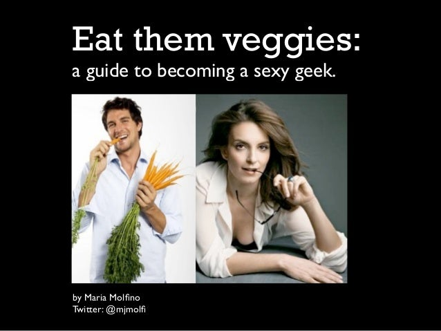 Eat them veggies:a guide to becoming a sexy geek.by Maria MolfinoTwitter: @mjmolfi