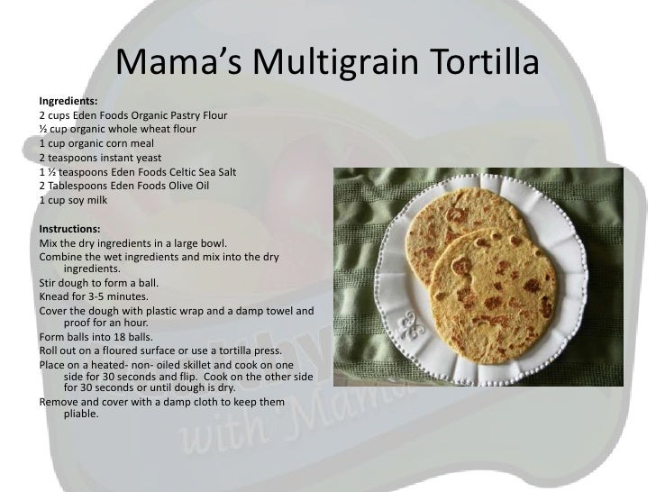 Mama's Multigrain TortillaIngredients:2 cups Eden Foods Organic Pastry Flour½ cup organic whole wheat flour1 cup organic c...