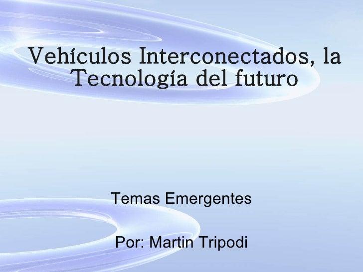 Vehículos Interconectados, la Tecnología del futuro Temas Emergentes Por: Martin Tripodi