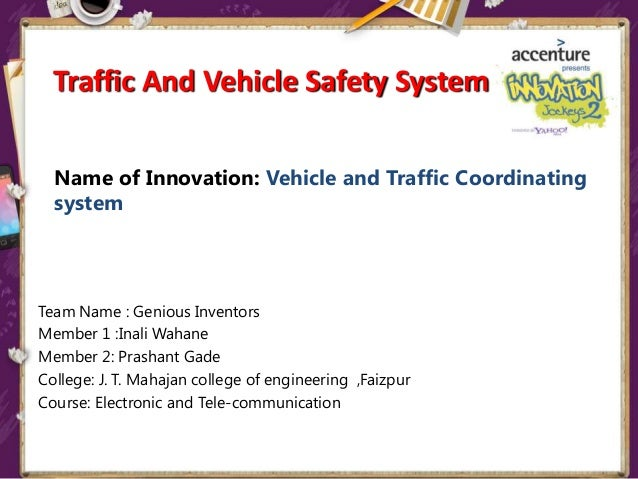 Name of Innovation: Vehicle and Traffic Coordinating system Team Name : Genious Inventors Member 1 :Inali Wahane Member 2:...