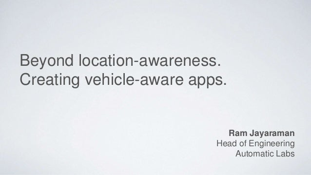 Beyond location-awareness. Creating vehicle-aware apps. Ram Jayaraman Head of Engineering Automatic Labs