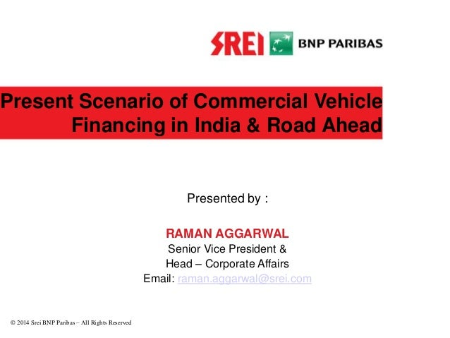 Present Scenario of Commercial Vehicle Financing in India & Road Ahead Presented by : RAMAN AGGARWAL Senior Vice President...