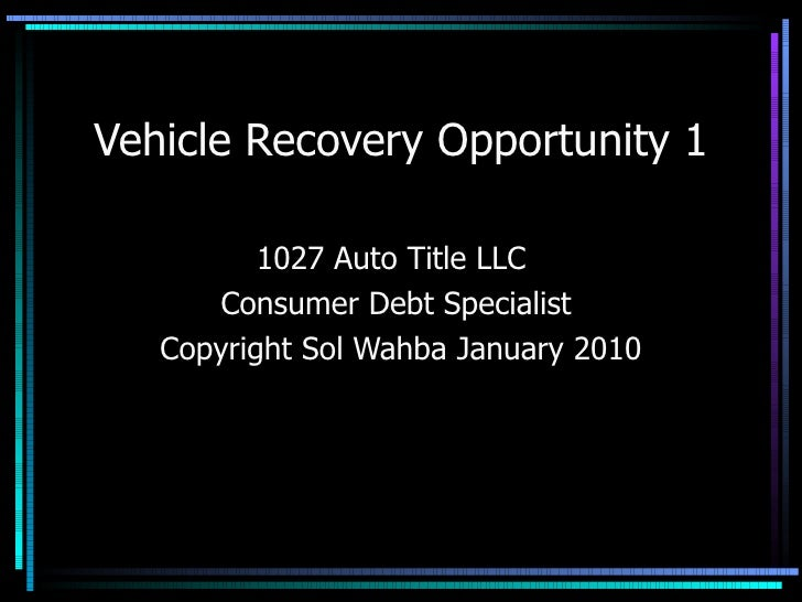 Vehicle Recovery Opportunity 1 1027 Auto Title LLC  Consumer Debt Specialist  Copyright Sol Wahba January 2010