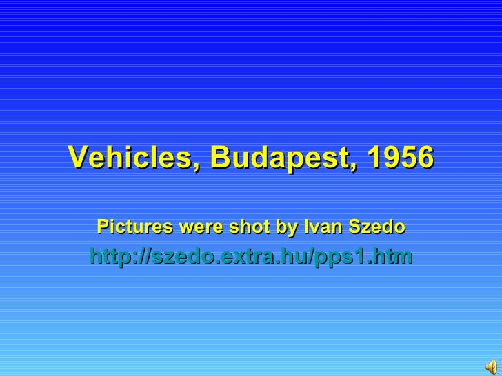 Vehicles, Budapest, 1956 Pictures were shot by Ivan Szedo http :// szedo.extra.hu /pps1.htm