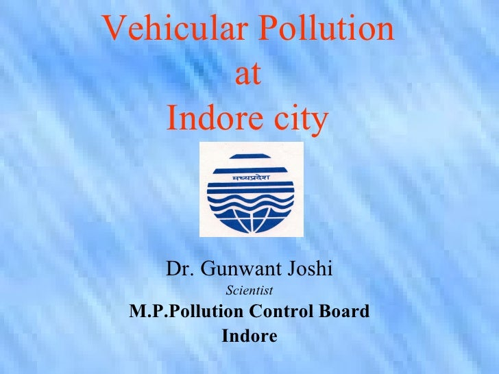 Vehicular Pollution         at    Indore city        Dr. Gunwant Joshi            Scientist  M.P.Pollution Control Board  ...