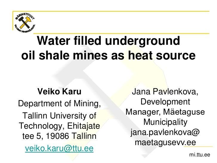 Water filled undergroundoil shale mines as heat source      Veiko Karu           Jana Pavlenkova,Department of Mining,    ...