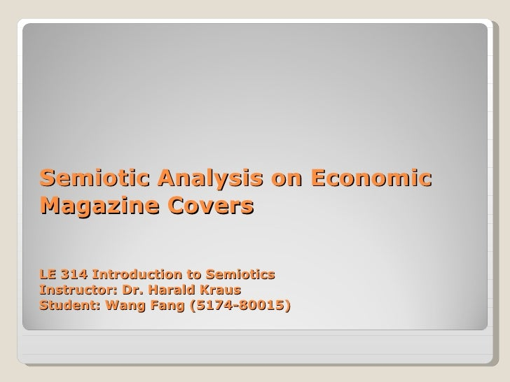 Semiotic Analysis on Economic Magazine Covers LE 314 Introduction to Semiotics Instructor: Dr. Harald Kraus Student: Wang ...